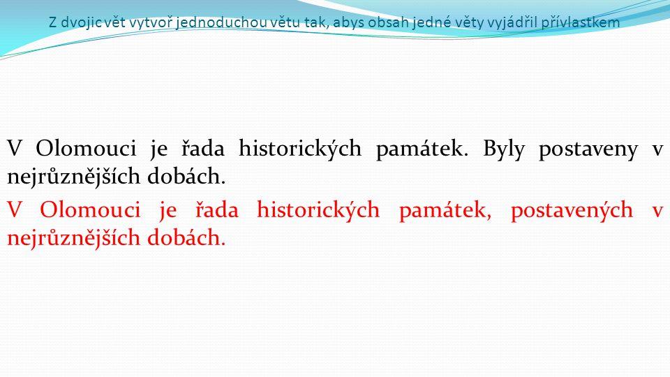 Z dvojic vět vytvoř jednoduchou větu tak, abys obsah jedné věty vyjádřil přívlastkem V Olomouci je řada historických památek.