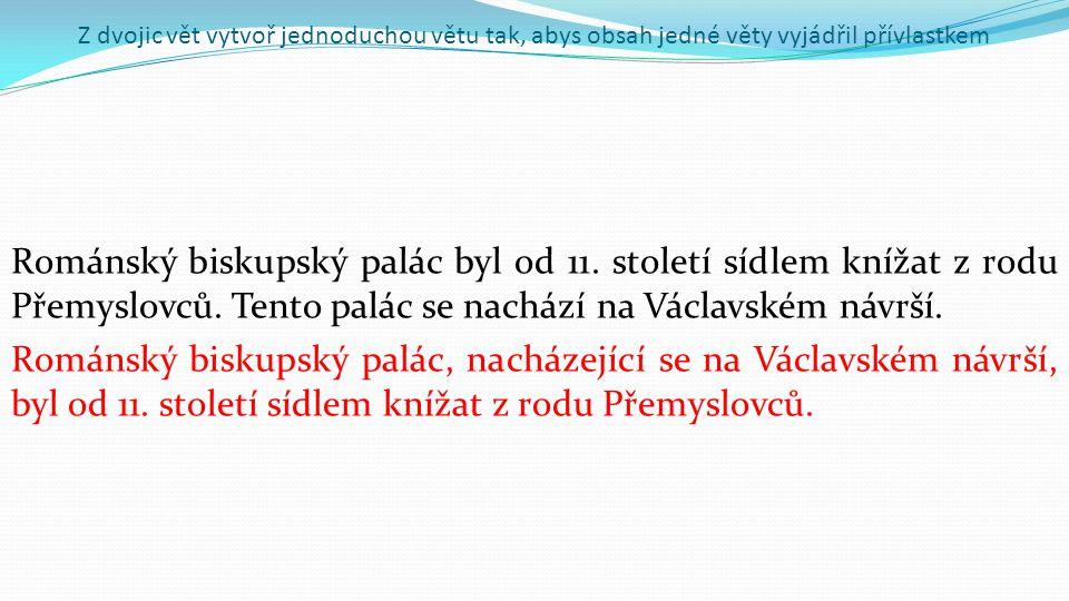 Z dvojic vět vytvoř jednoduchou větu tak, abys obsah jedné věty vyjádřil přívlastkem Románský biskupský palác byl od 11.