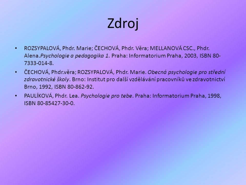 Zdroj • ROZSYPALOVÁ, Phdr. Marie; ČECHOVÁ, Phdr. Věra; MELLANOVÁ CSC., Phdr. Alena.Psychologie a pedagogika 1. Praha: Informatorium Praha, 2003, ISBN