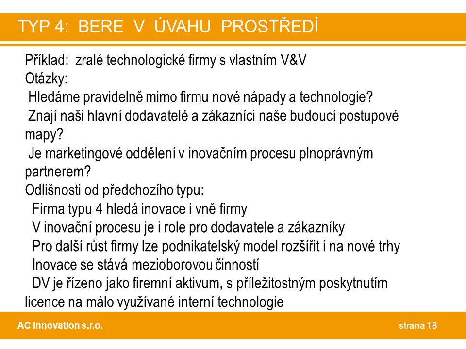 strana 18AC Innovation s.r.o. TYP 4: BERE V ÚVAHU PROSTŘEDÍ Příklad: zralé technologické firmy s vlastním V&V Otázky: Hledáme pravidelně mimo firmu no