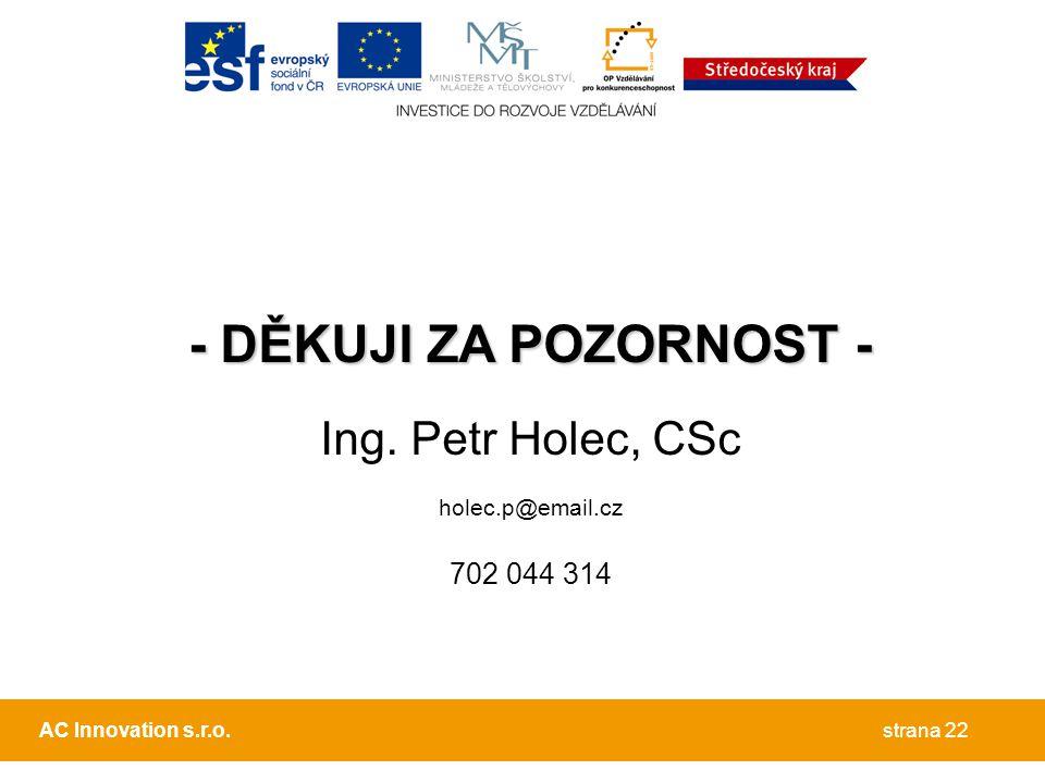 - DĚKUJI ZA POZORNOST - Ing. Petr Holec, CSc holec.p@email.cz 702 044 314 strana 22AC Innovation s.r.o.