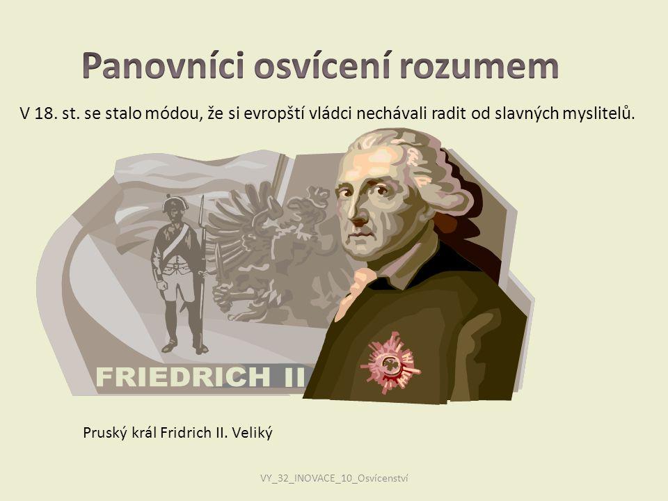 VY_32_INOVACE_10_Osvícenství V 18. st. se stalo módou, že si evropští vládci nechávali radit od slavných myslitelů. Pruský král Fridrich II. Veliký