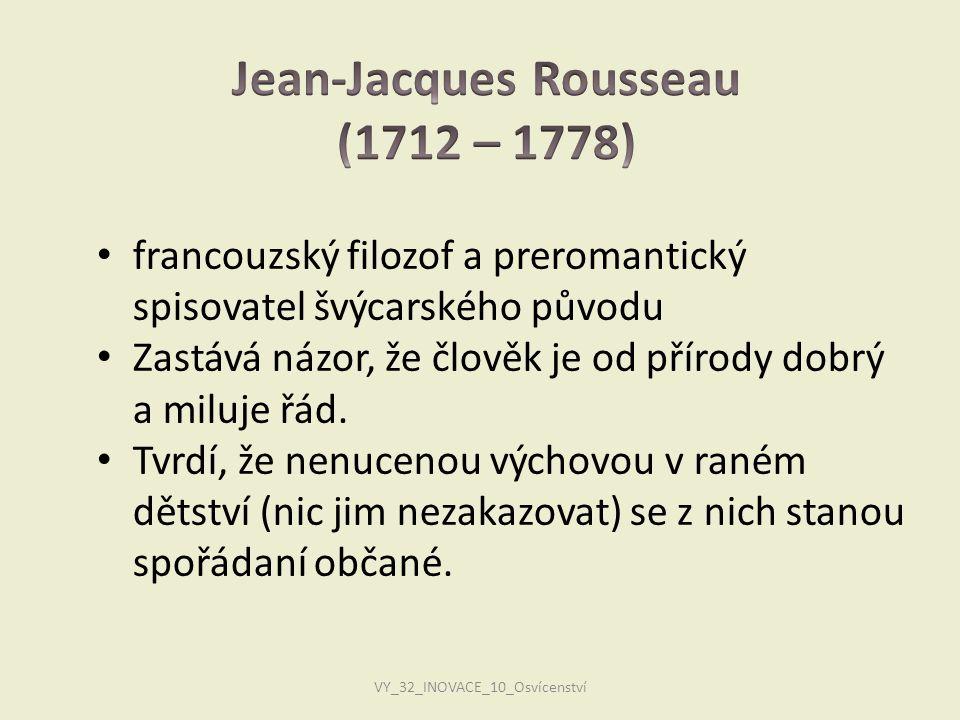 VY_32_INOVACE_10_Osvícenství • francouzský filozof a preromantický spisovatel švýcarského původu • Zastává názor, že člověk je od přírody dobrý a milu