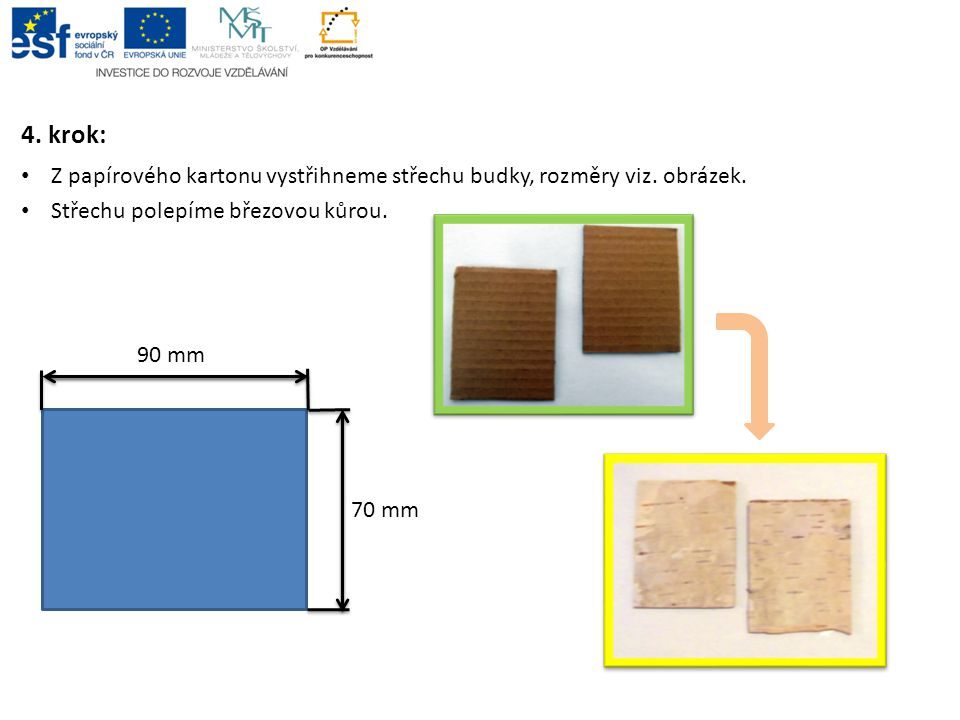 4. krok: • Z papírového kartonu vystřihneme střechu budky, rozměry viz. obrázek. • Střechu polepíme březovou kůrou. 90 mm 70 mm