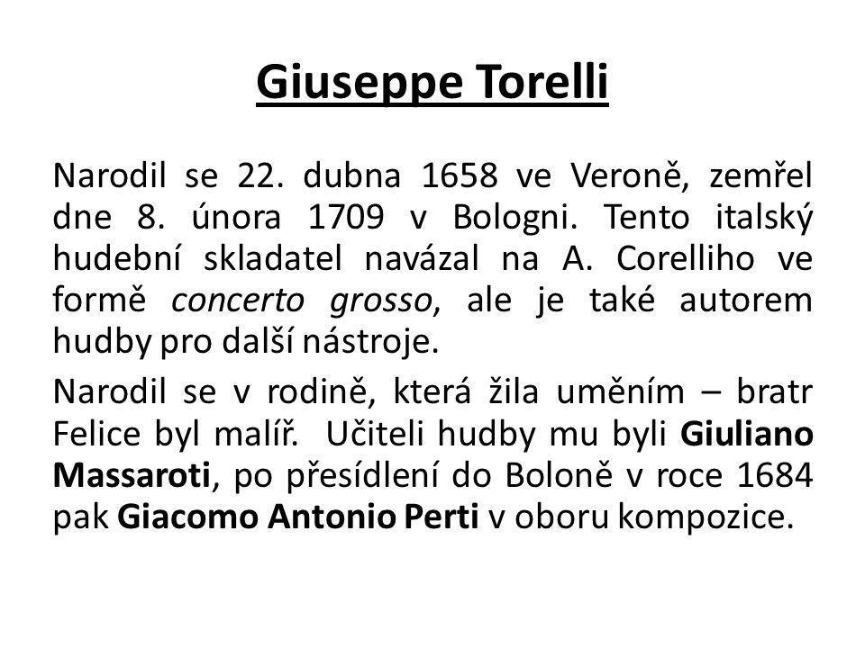 Giuseppe Torelli Narodil se 22. dubna 1658 ve Veroně, zemřel dne 8. února 1709 v Bologni. Tento italský hudební skladatel navázal na A. Corelliho ve f