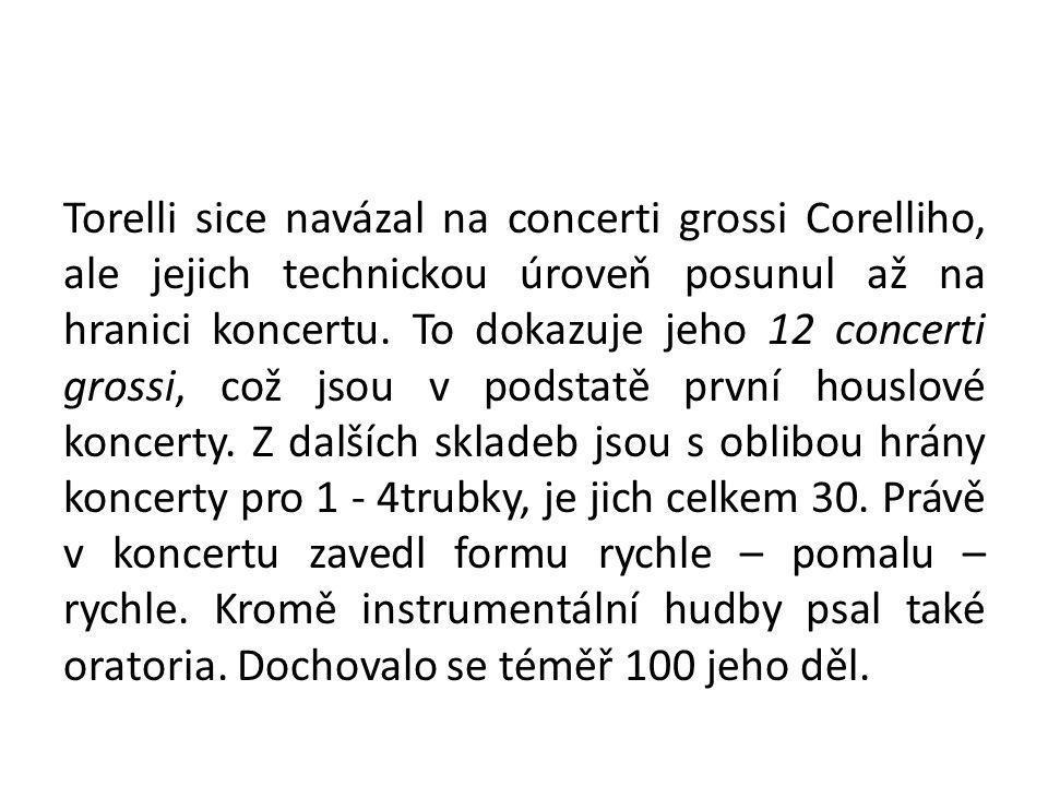Torelli sice navázal na concerti grossi Corelliho, ale jejich technickou úroveň posunul až na hranici koncertu. To dokazuje jeho 12 concerti grossi, c