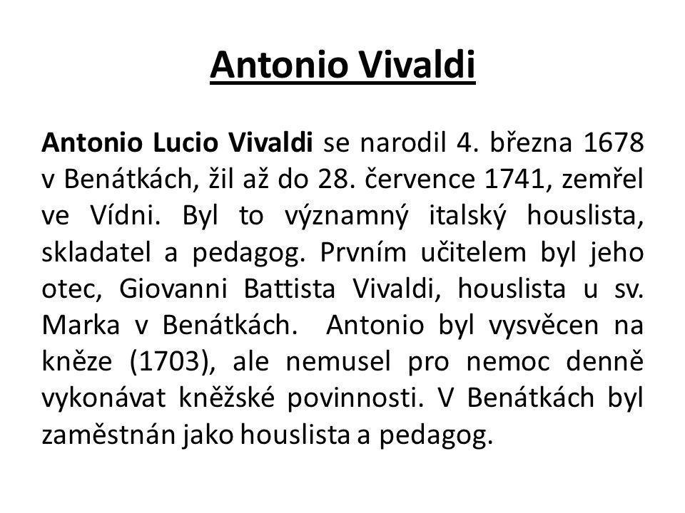 Antonio Vivaldi Antonio Lucio Vivaldi se narodil 4. března 1678 v Benátkách, žil až do 28. července 1741, zemřel ve Vídni. Byl to významný italský hou