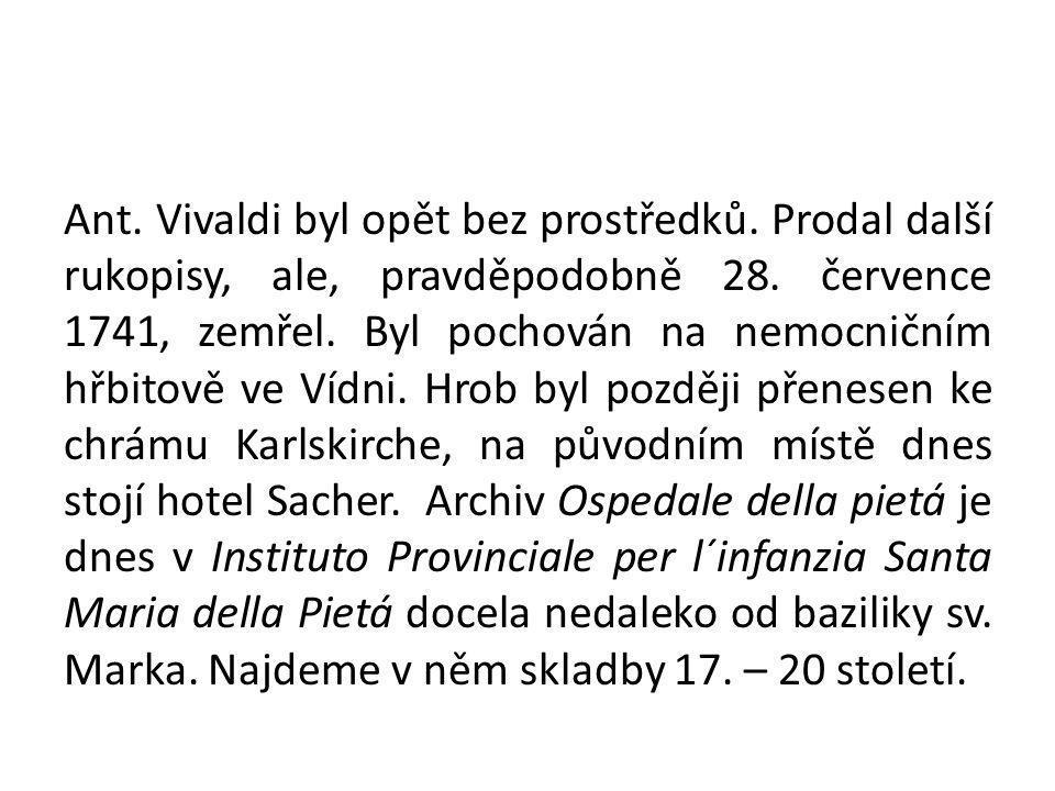 Ant. Vivaldi byl opět bez prostředků. Prodal další rukopisy, ale, pravděpodobně 28. července 1741, zemřel. Byl pochován na nemocničním hřbitově ve Víd