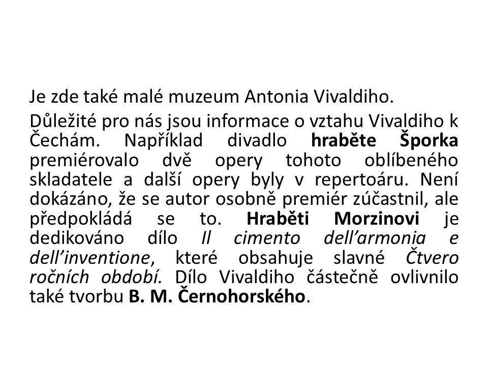 Je zde také malé muzeum Antonia Vivaldiho. Důležité pro nás jsou informace o vztahu Vivaldiho k Čechám. Například divadlo hraběte Šporka premiérovalo