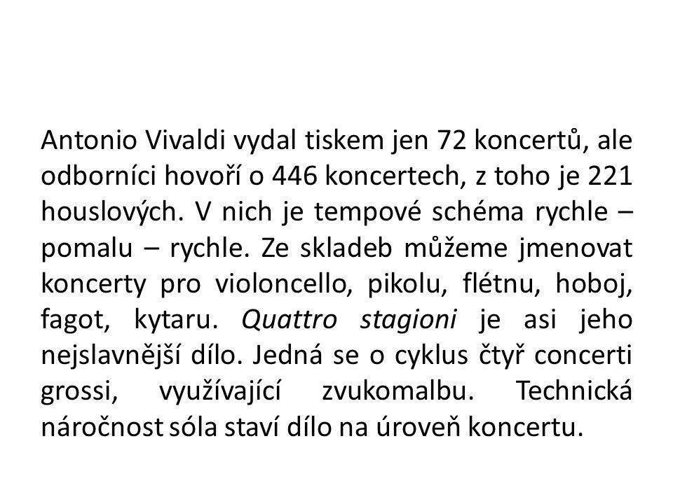 Antonio Vivaldi vydal tiskem jen 72 koncertů, ale odborníci hovoří o 446 koncertech, z toho je 221 houslových. V nich je tempové schéma rychle – pomal