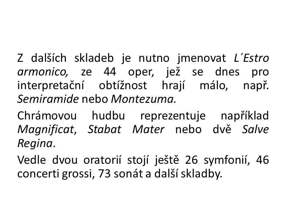 Z dalších skladeb je nutno jmenovat L´Estro armonico, ze 44 oper, jež se dnes pro interpretační obtížnost hrají málo, např. Semiramide nebo Montezuma.
