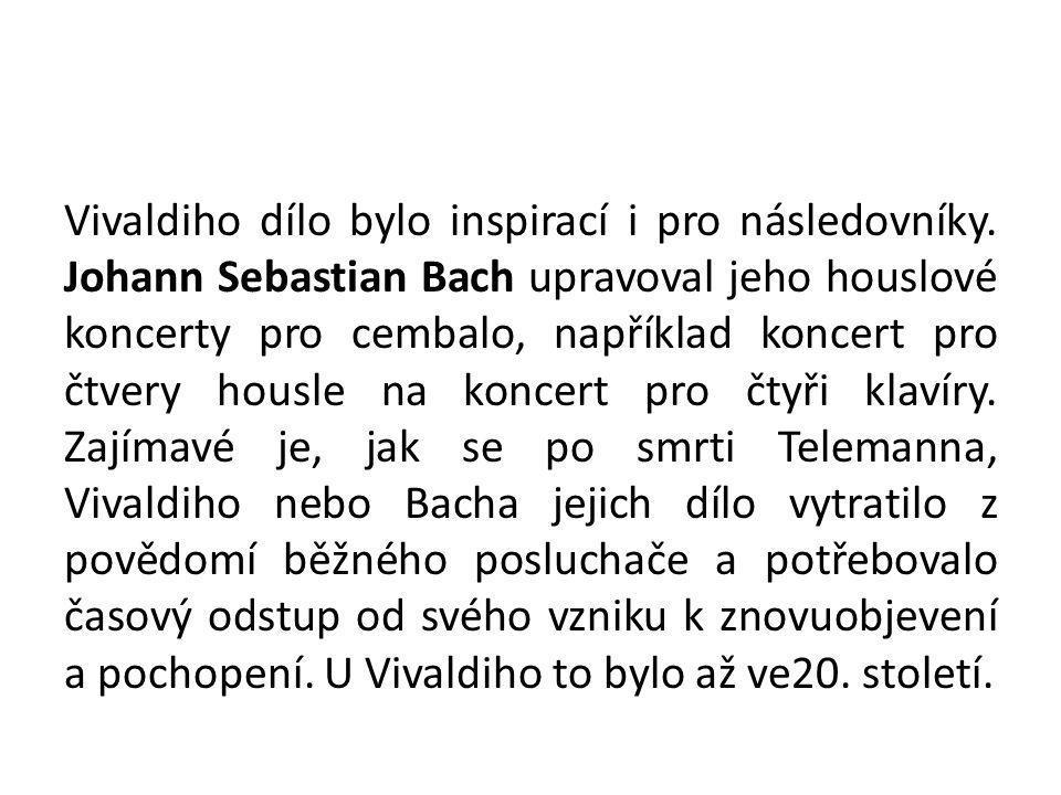 Vivaldiho dílo bylo inspirací i pro následovníky. Johann Sebastian Bach upravoval jeho houslové koncerty pro cembalo, například koncert pro čtvery hou
