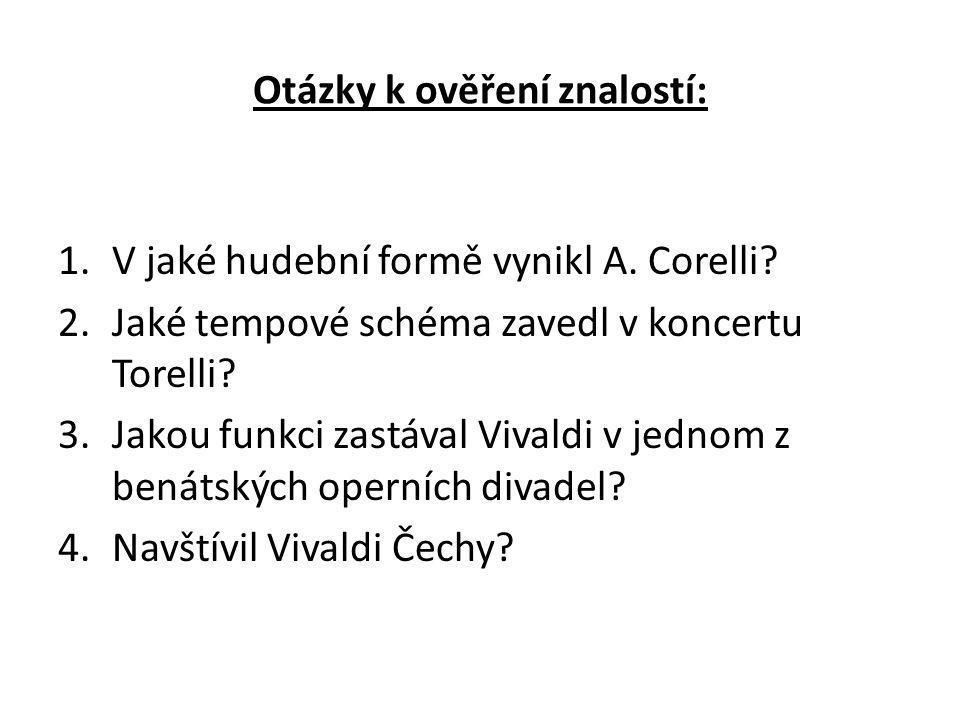 Otázky k ověření znalostí: 1.V jaké hudební formě vynikl A. Corelli? 2.Jaké tempové schéma zavedl v koncertu Torelli? 3.Jakou funkci zastával Vivaldi