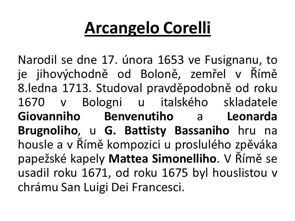 Arcangelo Corelli Narodil se dne 17. února 1653 ve Fusignanu, to je jihovýchodně od Boloně, zemřel v Římě 8.ledna 1713. Studoval pravděpodobně od roku