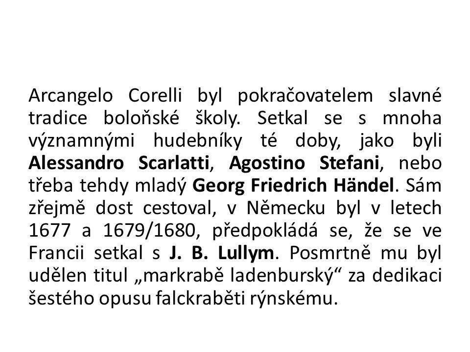 Arcangelo Corelli byl pokračovatelem slavné tradice boloňské školy. Setkal se s mnoha významnými hudebníky té doby, jako byli Alessandro Scarlatti, Ag