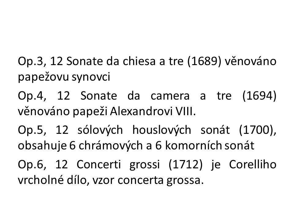 Op.3, 12 Sonate da chiesa a tre (1689) věnováno papežovu synovci Op.4, 12 Sonate da camera a tre (1694) věnováno papeži Alexandrovi VIII. Op.5, 12 sól