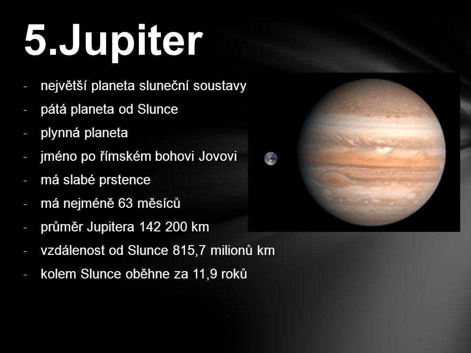 -šestá planeta od Slunce -druhá největší planeta sluneční soustavy -jméno po římském bohu Saturnovi -plynná planeta -jediná planeta ve sluneční soustavě, která má hustotu menší jak voda -má mohutnou soustavu prstenců -má 60 měsíců -průměr Saturnu 120 000 km -vzdálenost od Slunce 1 507 milionů km -kolem Slunce oběhne za 29,5 roků 6.Saturn