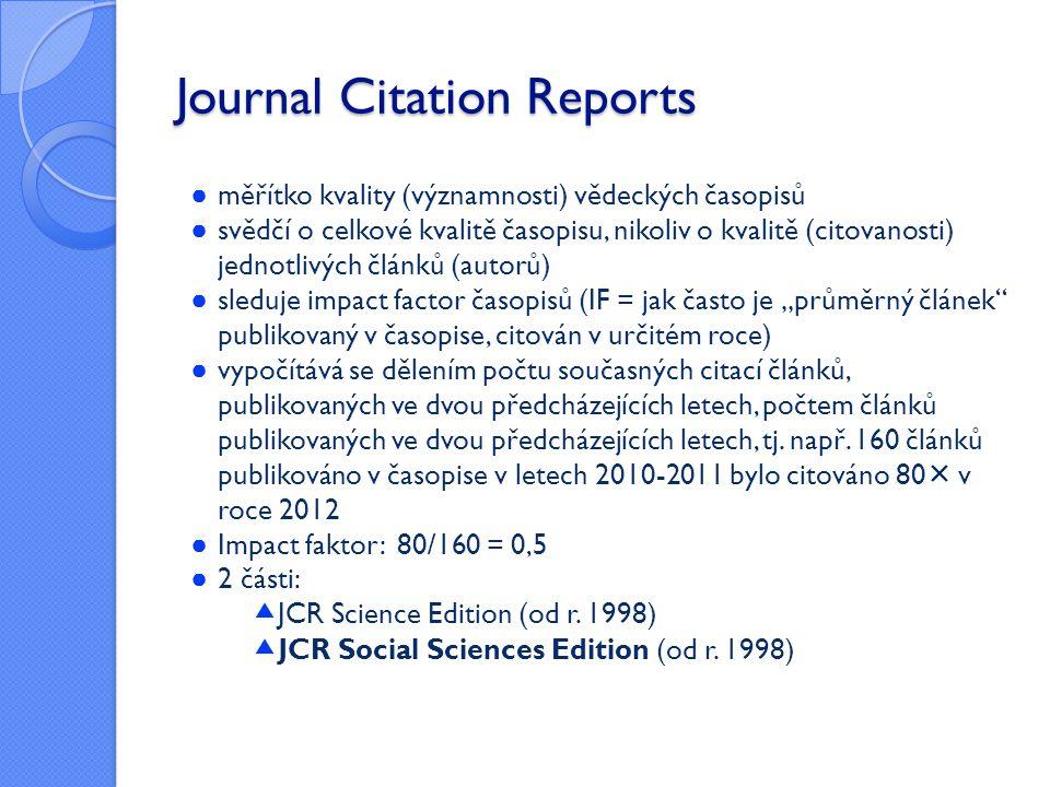 Journal Citation Reports ● měřítko kvality (významnosti) vědeckých časopisů ● svědčí o celkové kvalitě časopisu, nikoliv o kvalitě (citovanosti) jedno