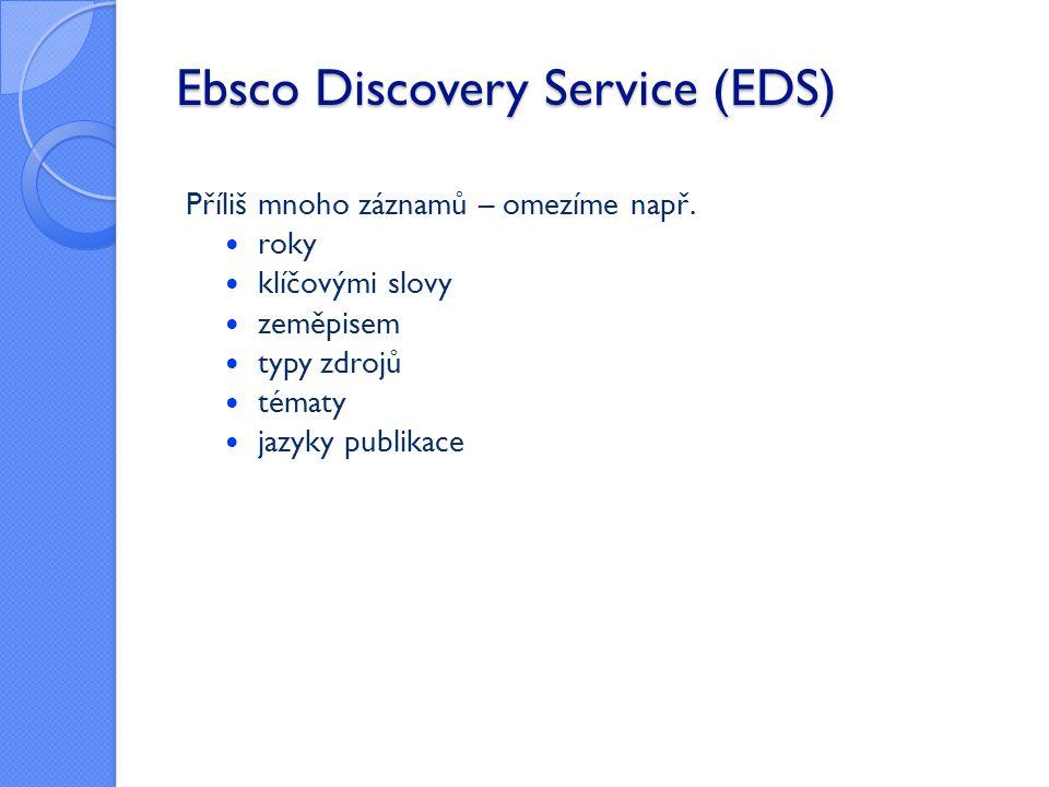 Ebsco Discovery Service (EDS) Příliš mnoho záznamů – omezíme např.  roky  klíčovými slovy  zeměpisem  typy zdrojů  tématy  jazyky publikace