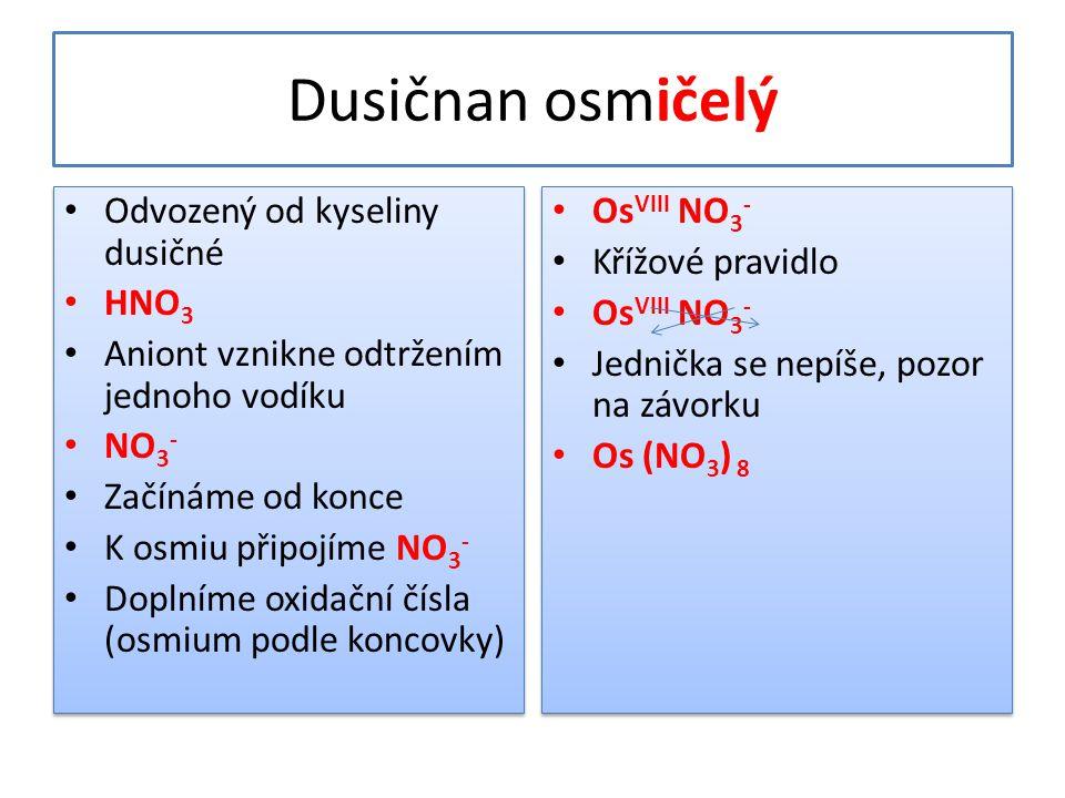 Dusičnan osmičelý • Odvozený od kyseliny dusičné • HNO 3 • Aniont vznikne odtržením jednoho vodíku • NO 3 - • Začínáme od konce • K osmiu připojíme NO