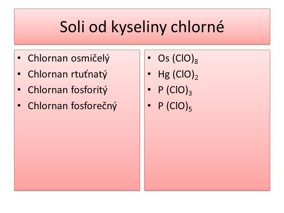 Soli od kyseliny chlorné • Chlornan osmičelý • Chlornan rtuťnatý • Chlornan fosforitý • Chlornan fosforečný • Chlornan osmičelý • Chlornan rtuťnatý •