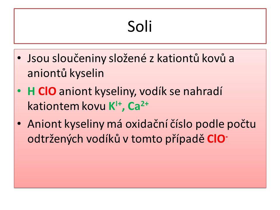 Soli • Jsou sloučeniny složené z kationtů kovů a aniontů kyselin • H ClO aniont kyseliny, vodík se nahradí kationtem kovu K I+, Ca 2+ • Aniont kyselin
