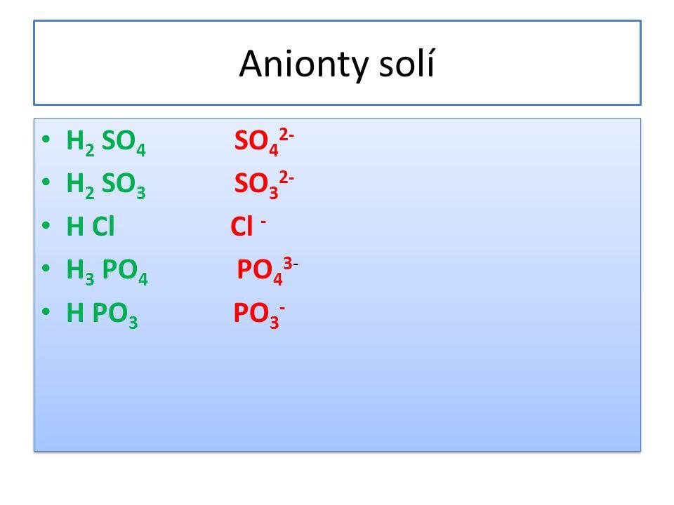 Anionty solí • H 2 SO 4 SO 4 2- • H 2 SO 3 SO 3 2- • H Cl Cl - • H 3 PO 4 PO 4 3- • H PO 3 PO 3 - • H 2 SO 4 SO 4 2- • H 2 SO 3 SO 3 2- • H Cl Cl - •