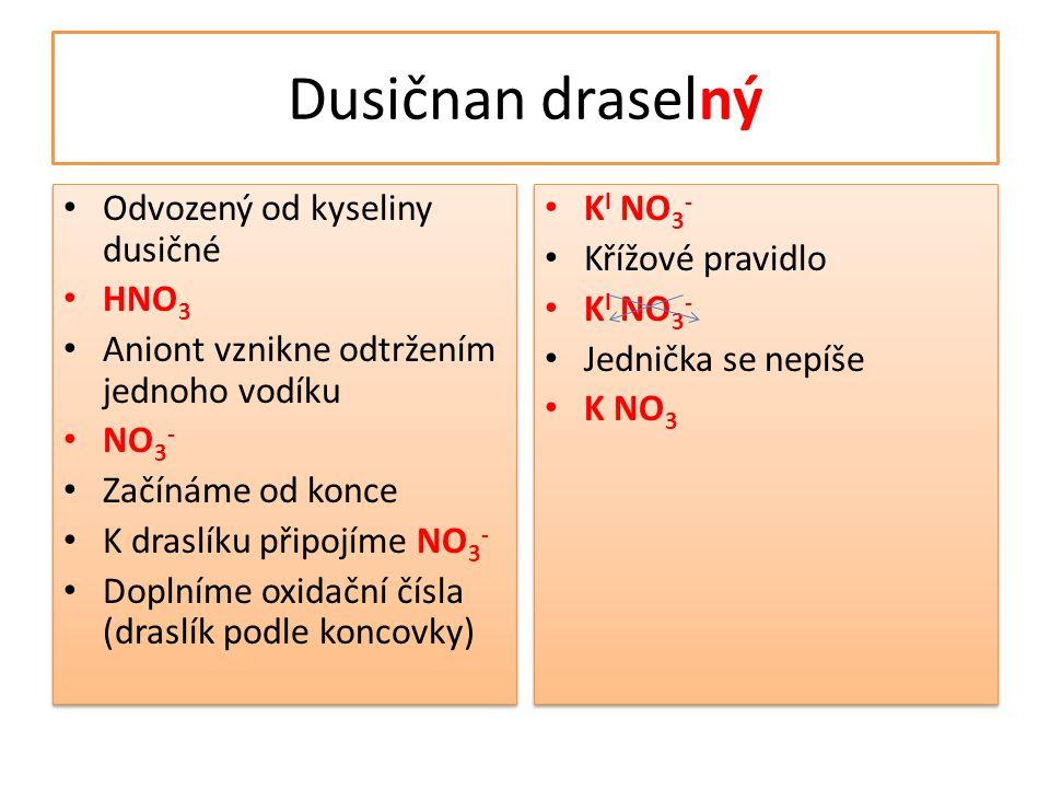 Dusičnan draselný • Odvozený od kyseliny dusičné • HNO 3 • Aniont vznikne odtržením jednoho vodíku • NO 3 - • Začínáme od konce • K draslíku připojíme