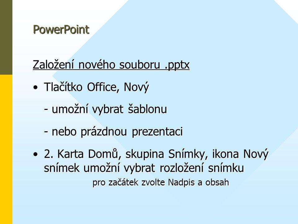PowerPoint Založení nového souboru.pptx •Tlačítko Office, Nový - umožní vybrat šablonu - nebo prázdnou prezentaci •2. Karta Domů, skupina Snímky, ikon