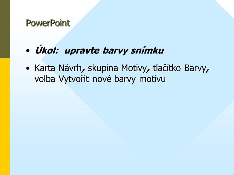 PowerPoint •Úkol: •Úkol: upravte barvy snímku •KartaNávrhskupinaMotivytlačítkoBarvy volbaVytvořitnovébarvymotivu •Karta Návrh, skupina Motivy, tlačítk