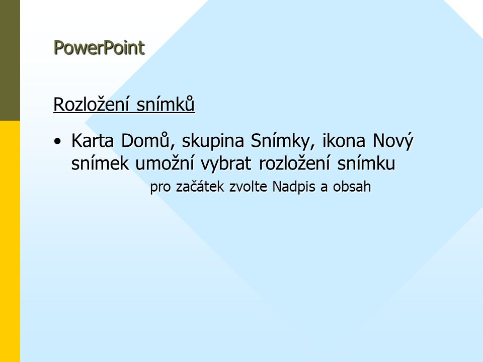 PowerPoint Rozložení snímků •Karta Domů, skupina Snímky, ikona Nový snímek umožní vybrat rozložení snímku pro začátek zvolte Nadpis a obsah