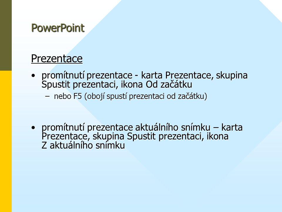 PowerPoint Prezentace •promítnutí prezentace - karta Prezentace, skupina Spustit prezentaci, ikona Od začátku –nebo F5 (obojí spustí prezentaci od začátku) •promítnutí prezentace aktuálního snímku – karta Prezentace, skupina Spustit prezentaci, ikona Z aktuálního snímku