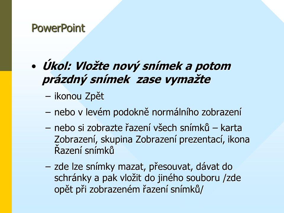 PowerPoint •Úkol: Vložte nový snímek a potom prázdný snímek zase vymažte –ikonou Zpět –nebo v levém podokně normálního zobrazení –nebo si zobrazte řaz