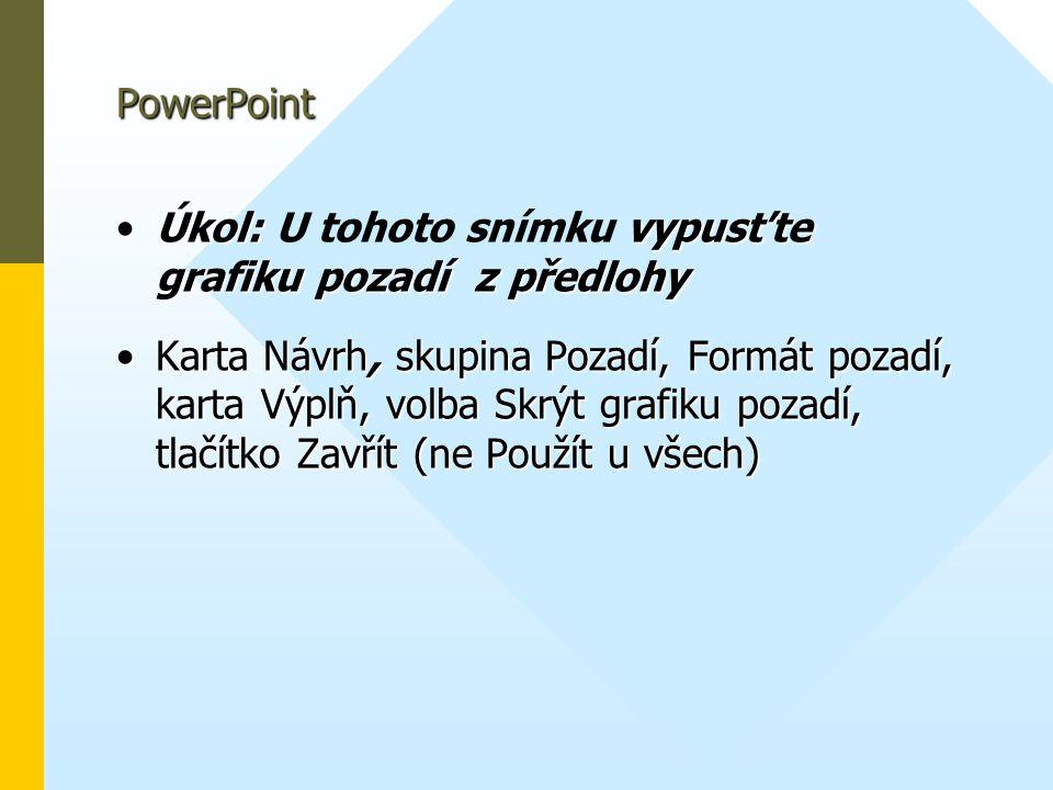 PowerPoint •Úkol: vypusťte grafiku pozadí z předlohy •Úkol: U tohoto snímku vypusťte grafiku pozadí z předlohy •Karta Návrh, skupina Pozadí, Formát po