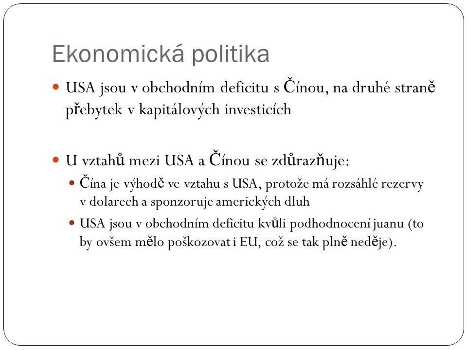 Ekonomická politika  USA jsou v obchodním deficitu s Č ínou, na druhé stran ě p ř ebytek v kapitálových investicích  U vztah ů mezi USA a Č ínou se zd ů raz ň uje:  Č ína je výhod ě ve vztahu s USA, protože má rozsáhlé rezervy v dolarech a sponzoruje amerických dluh  USA jsou v obchodním deficitu kv ů li podhodnocení juanu (to by ovšem m ě lo poškozovat i EU, což se tak pln ě ned ě je).