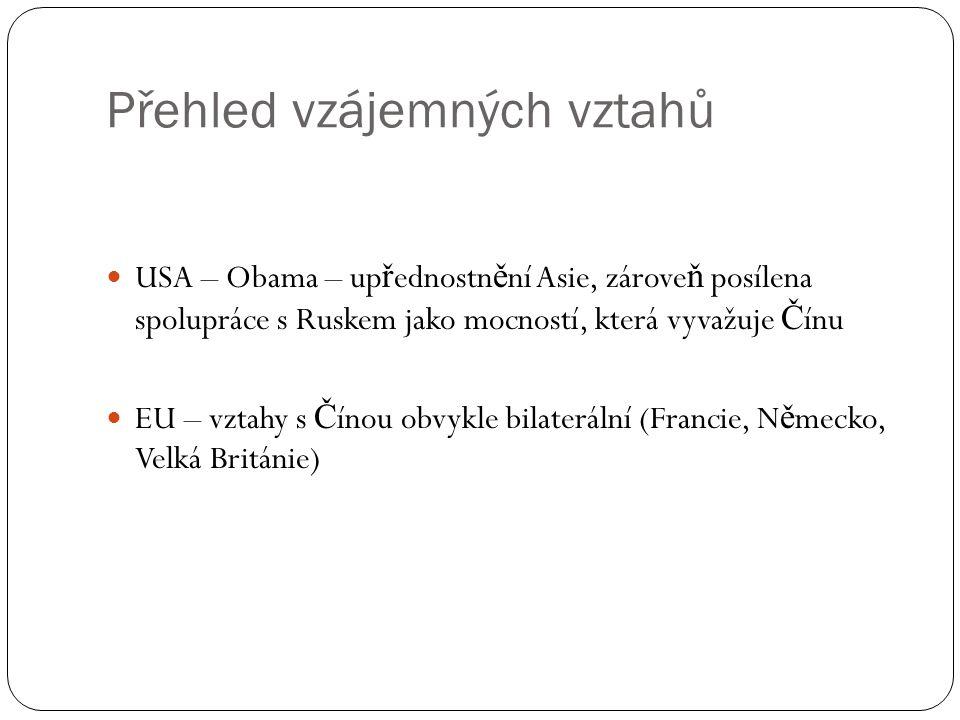 Přehled vzájemných vztahů  USA – Obama – up ř ednostn ě ní Asie, zárove ň posílena spolupráce s Ruskem jako mocností, která vyvažuje Č ínu  EU – vztahy s Č ínou obvykle bilaterální (Francie, N ě mecko, Velká Británie)