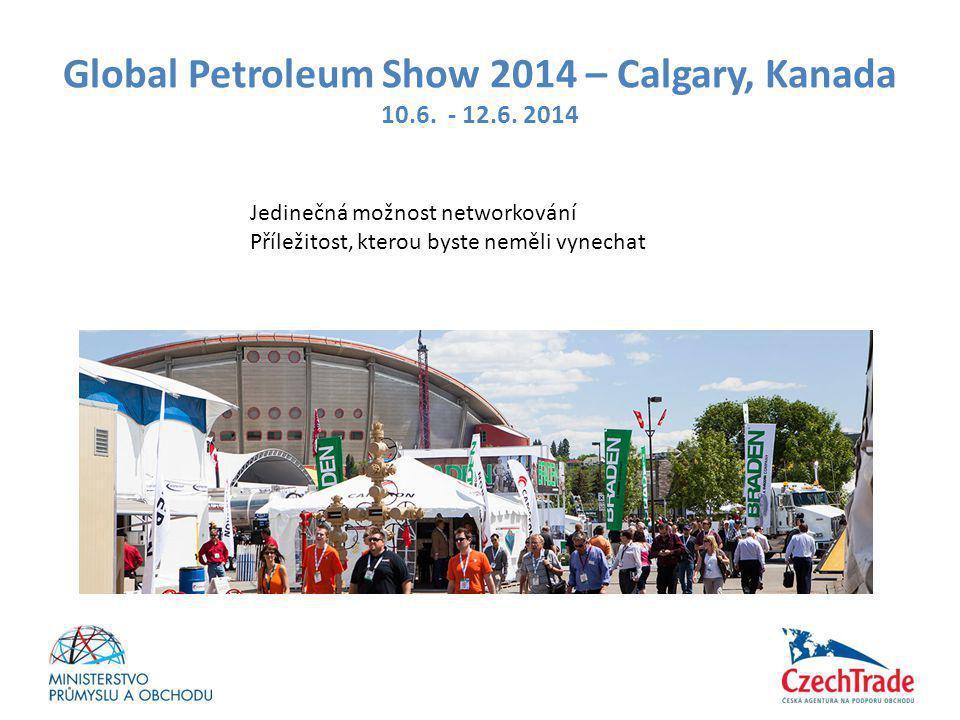 Global Petroleum Show 2014 – Calgary, Kanada 10.6. - 12.6. 2014 Jedinečná možnost networkování Příležitost, kterou byste neměli vynechat