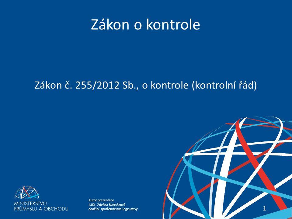 Autor prezentace JUDr. Zdeňka Bartušková oddělní spotřebitelské legislativy Zákon o kontrole 11 Zákon č. 255/2012 Sb., o kontrole (kontrolní řád)