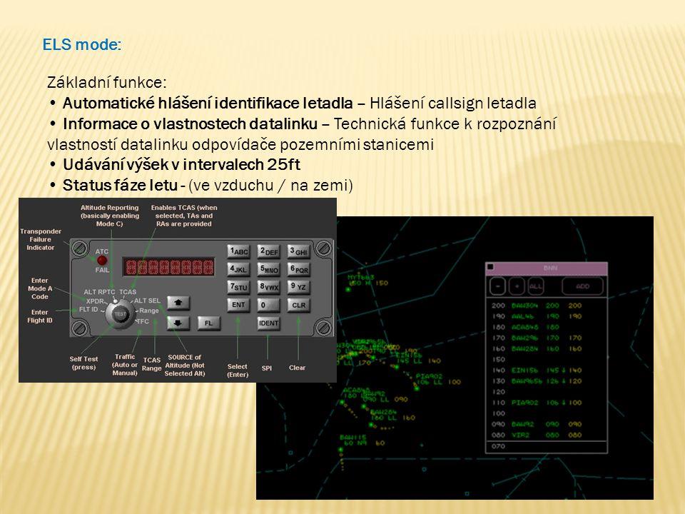 ELS mode: Základní funkce: • Automatické hlášení identifikace letadla – Hlášení callsign letadla • Informace o vlastnostech datalinku – Technická funkce k rozpoznání vlastností datalinku odpovídače pozemními stanicemi • Udávání výšek v intervalech 25ft • Status fáze letu - (ve vzduchu / na zemi)