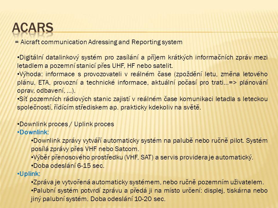 = Aicraft communication Adressing and Reporting system • Digitální datalinkový systém pro zasílání a příjem krátkých informačních zpráv mezi letadlem a pozemní stanicí přes UHF, HF nebo satelit.