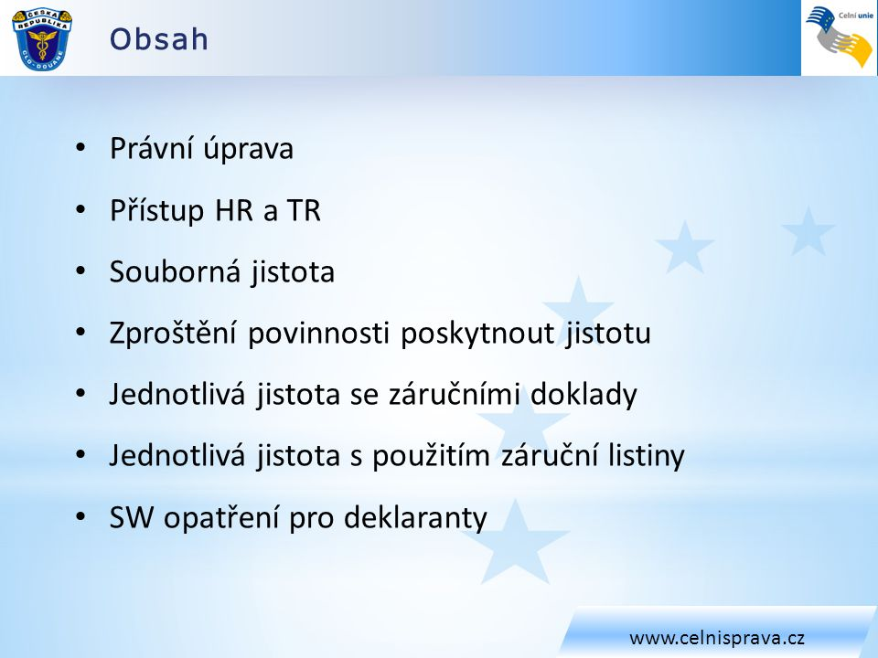 Obsah www.celnisprava.cz • Právní úprava • Přístup HR a TR • Souborná jistota • Zproštění povinnosti poskytnout jistotu • Jednotlivá jistota se záručními doklady • Jednotlivá jistota s použitím záruční listiny • SW opatření pro deklaranty