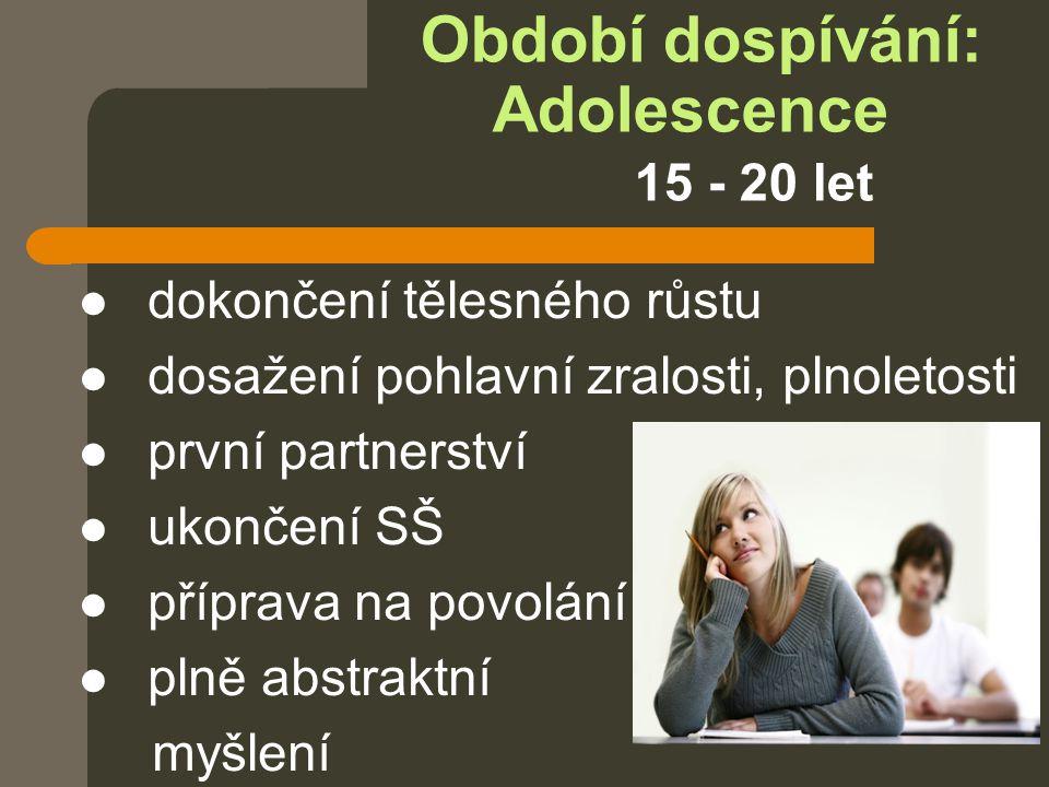 Období dospívání: Adolescence 15 - 20 let  dokončení tělesného růstu  dosažení pohlavní zralosti, plnoletosti  první partnerství  ukončení SŠ  př