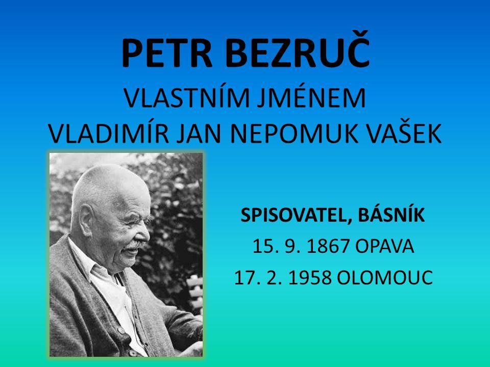 PETR BEZRUČ VLASTNÍM JMÉNEM VLADIMÍR JAN NEPOMUK VAŠEK SPISOVATEL, BÁSNÍK 15. 9. 1867 OPAVA 17. 2. 1958 OLOMOUC