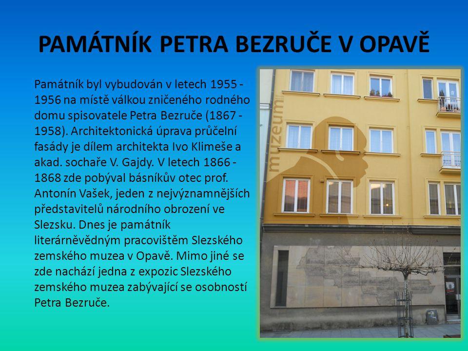 PAMÁTNÍK PETRA BEZRUČE V OPAVĚ Památník byl vybudován v letech 1955 - 1956 na místě válkou zničeného rodného domu spisovatele Petra Bezruče (1867 - 19