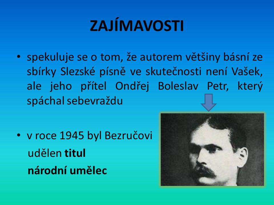 ZAJÍMAVOSTI • spekuluje se o tom, že autorem většiny básní ze sbírky Slezské písně ve skutečnosti není Vašek, ale jeho přítel Ondřej Boleslav Petr, kt