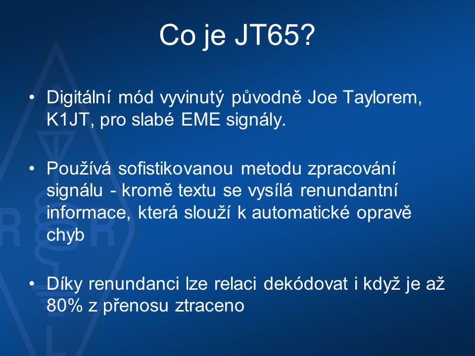 Co je JT65? •Digitální mód vyvinutý původně Joe Taylorem, K1JT, pro slabé EME signály. •Používá sofistikovanou metodu zpracování signálu - kromě textu