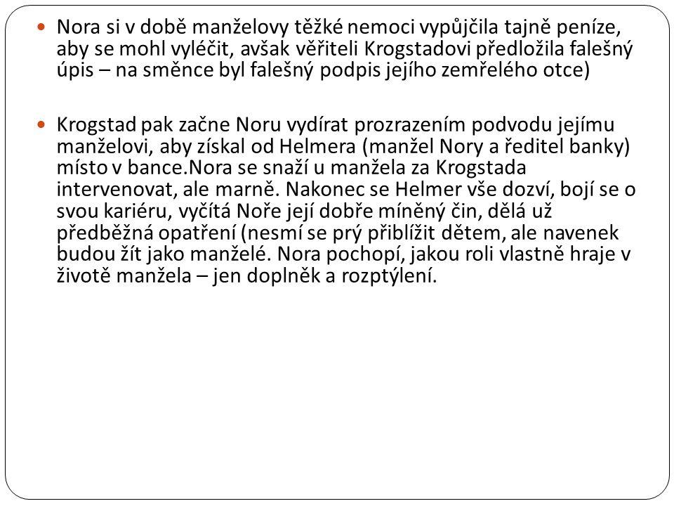  Nora si v době manželovy těžké nemoci vypůjčila tajně peníze, aby se mohl vyléčit, avšak věřiteli Krogstadovi předložila falešný úpis – na směnce byl falešný podpis jejího zemřelého otce)  Krogstad pak začne Noru vydírat prozrazením podvodu jejímu manželovi, aby získal od Helmera (manžel Nory a ředitel banky) místo v bance.Nora se snaží u manžela za Krogstada intervenovat, ale marně.