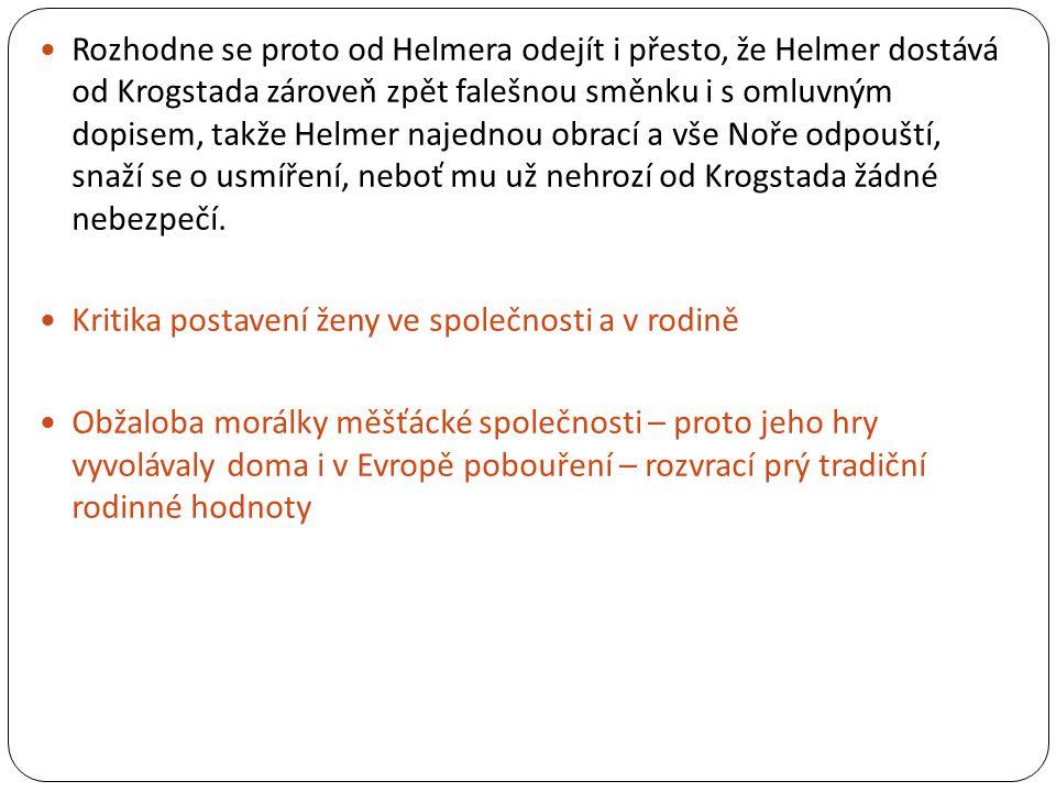  Rozhodne se proto od Helmera odejít i přesto, že Helmer dostává od Krogstada zároveň zpět falešnou směnku i s omluvným dopisem, takže Helmer najednou obrací a vše Noře odpouští, snaží se o usmíření, neboť mu už nehrozí od Krogstada žádné nebezpečí.
