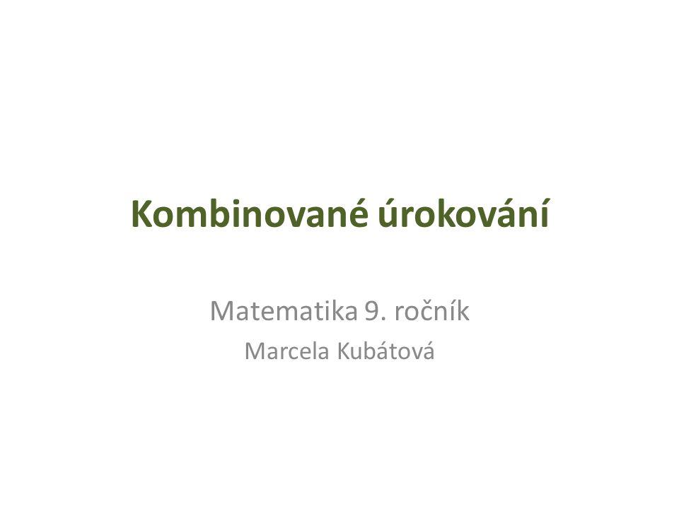 Kombinované úrokování Matematika 9. ročník Marcela Kubátová