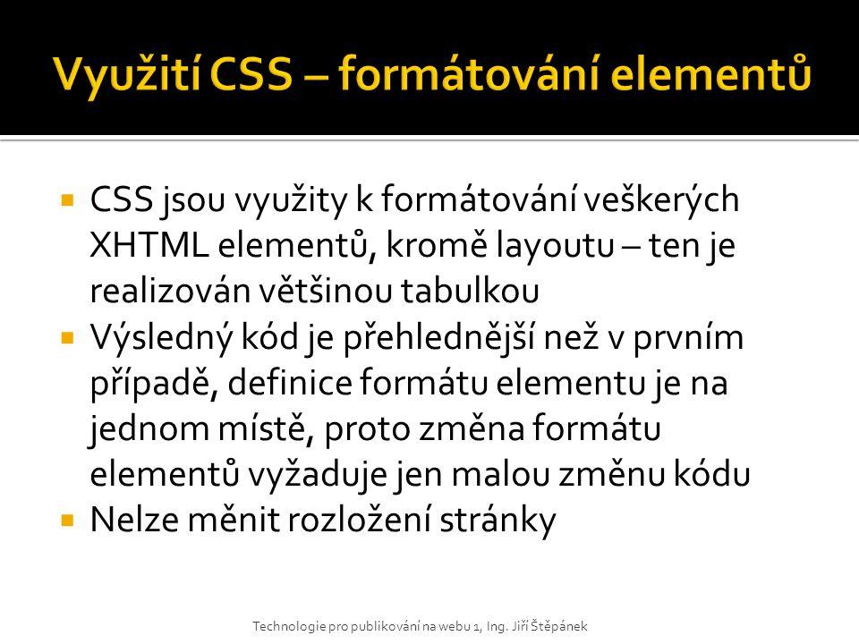  CSS jsou využity k formátování veškerých XHTML elementů, kromě layoutu – ten je realizován většinou tabulkou  Výsledný kód je přehlednější než v pr